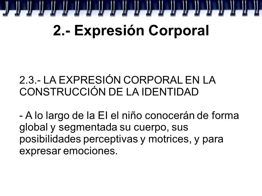 2.- Expresión Corporal 2.3.- LA EXPRESIÓN CORPORAL EN LA CONSTRUCCIÓN DE LA IDENTIDAD - A lo largo de la EI el niño conocerán de forma global y segmen