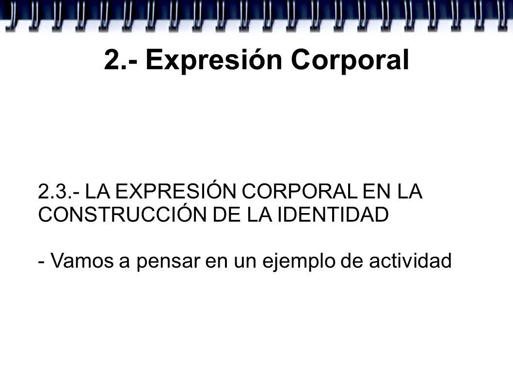 2.- Expresión Corporal 2.3.- LA EXPRESIÓN CORPORAL EN LA CONSTRUCCIÓN DE LA IDENTIDAD - Vamos a pensar en un ejemplo de actividad