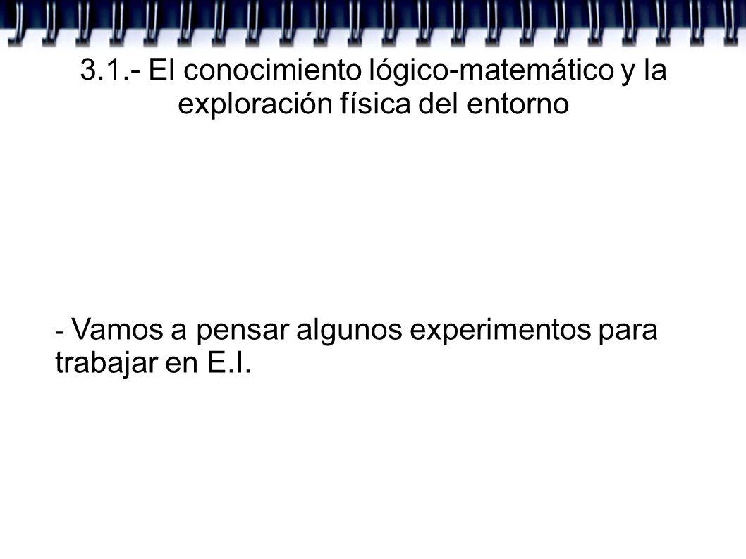 3.1.- El conocimiento lógico-matemático y la exploración física del entorno - Vamos a pensar algunos experimentos para trabajar en E.I.