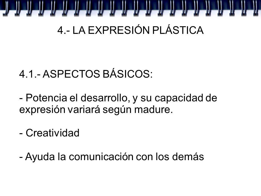 4.- LA EXPRESIÓN PLÁSTICA 4.1.- ASPECTOS BÁSICOS: - Potencia el desarrollo, y su capacidad de expresión variará según madure. - Creatividad - Ayuda la