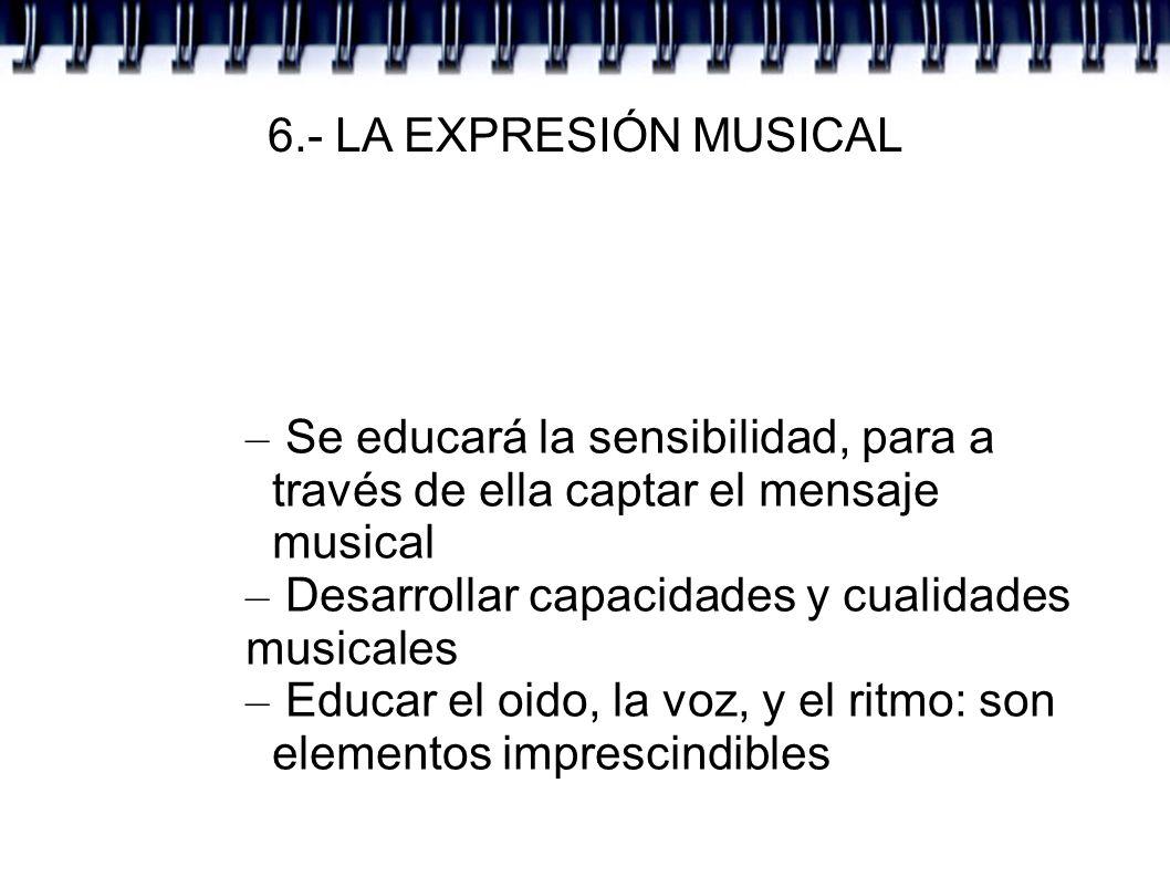 6.- LA EXPRESIÓN MUSICAL – Se educará la sensibilidad, para a través de ella captar el mensaje musical – Desarrollar capacidades y cualidades musicale