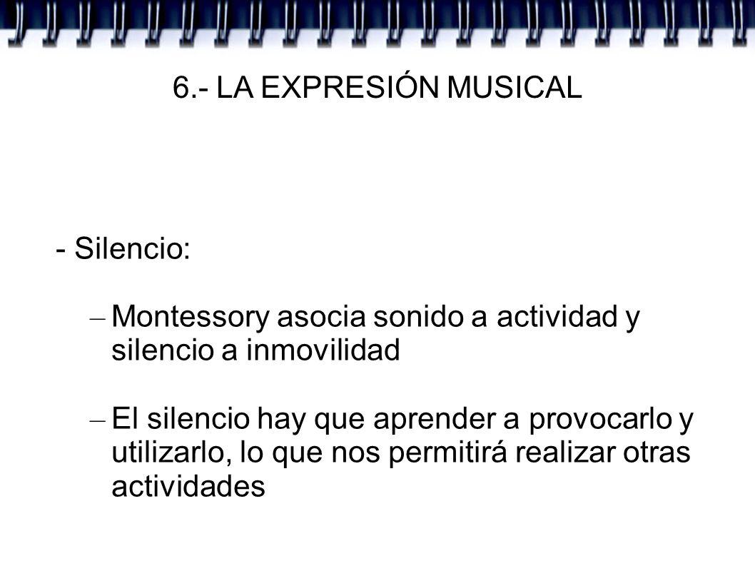 6.- LA EXPRESIÓN MUSICAL - Silencio: – Montessory asocia sonido a actividad y silencio a inmovilidad – El silencio hay que aprender a provocarlo y uti
