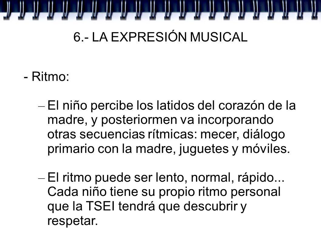6.- LA EXPRESIÓN MUSICAL - Ritmo: – El niño percibe los latidos del corazón de la madre, y posteriormen va incorporando otras secuencias rítmicas: mec