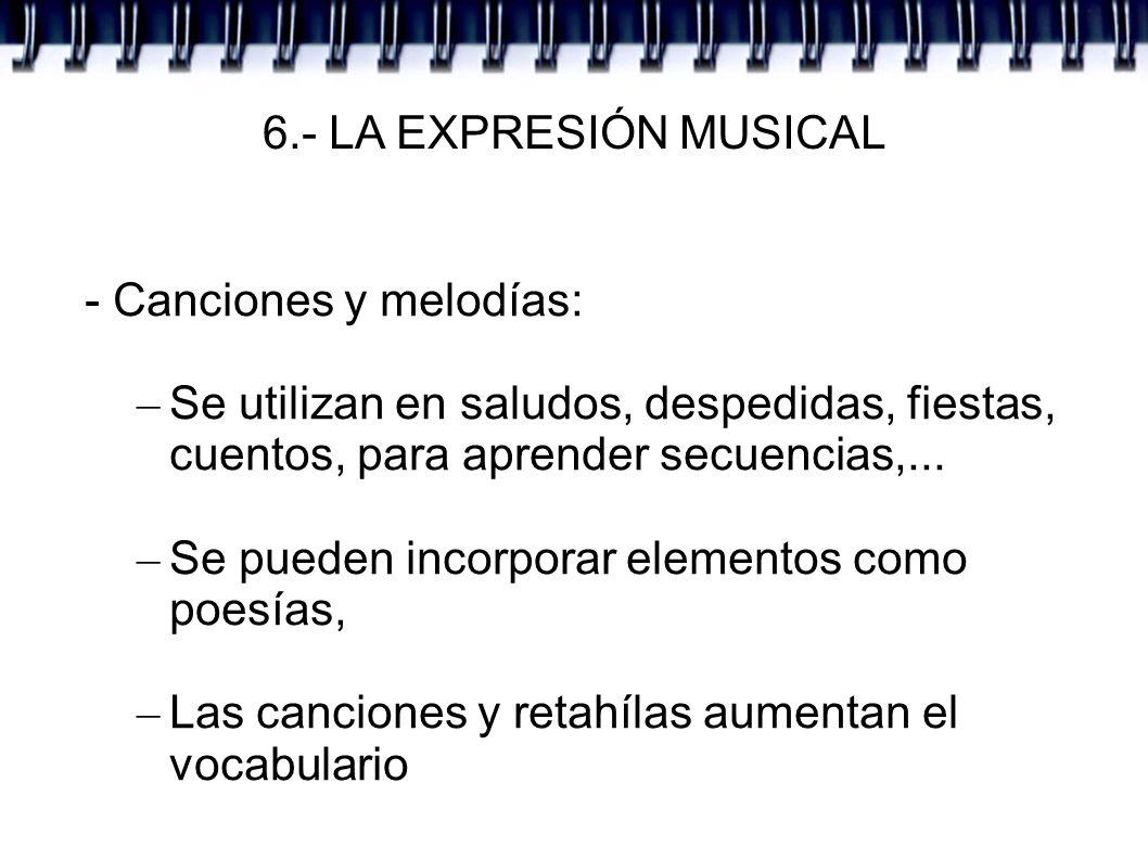 6.- LA EXPRESIÓN MUSICAL - Canciones y melodías: – Se utilizan en saludos, despedidas, fiestas, cuentos, para aprender secuencias,... – Se pueden inco