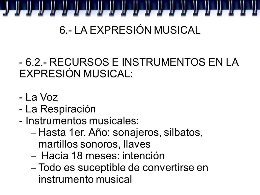 6.- LA EXPRESIÓN MUSICAL - 6.2.- RECURSOS E INSTRUMENTOS EN LA EXPRESIÓN MUSICAL: - La Voz - La Respiración - Instrumentos musicales: – Hasta 1er. Año