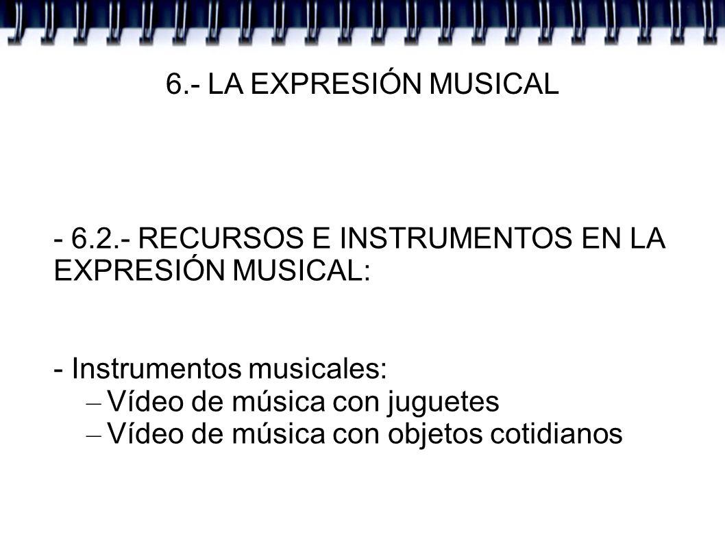 6.- LA EXPRESIÓN MUSICAL - 6.2.- RECURSOS E INSTRUMENTOS EN LA EXPRESIÓN MUSICAL: - Instrumentos musicales: – Vídeo de música con juguetes – Vídeo de