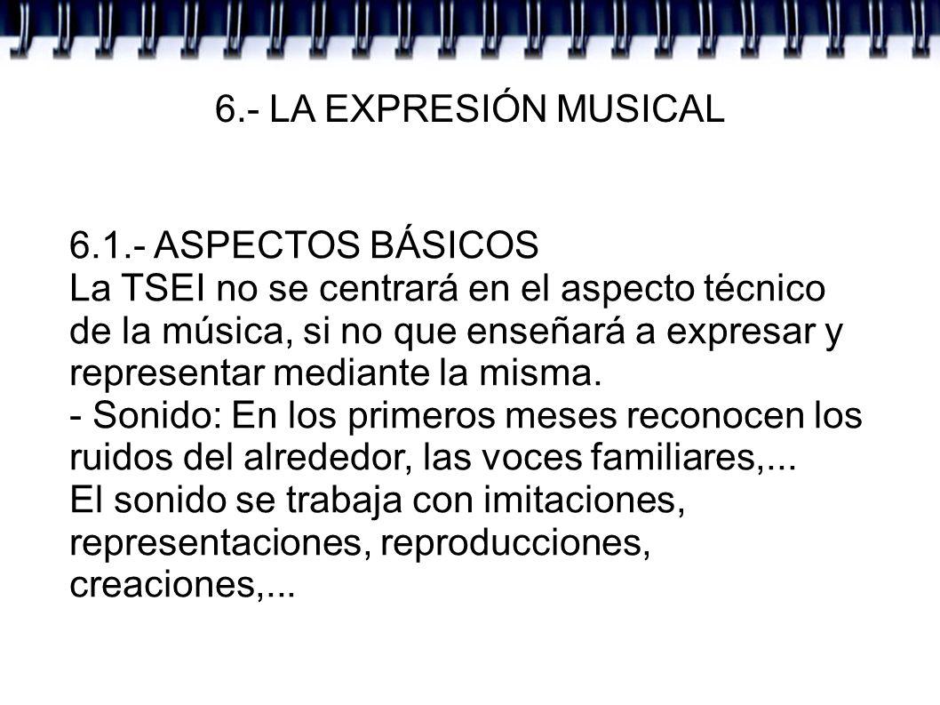 6.- LA EXPRESIÓN MUSICAL 6.1.- ASPECTOS BÁSICOS La TSEI no se centrará en el aspecto técnico de la música, si no que enseñará a expresar y representar