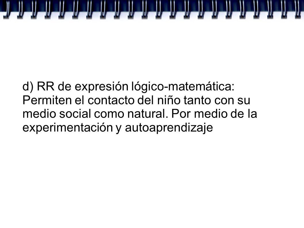 d) RR de expresión lógico-matemática: Permiten el contacto del niño tanto con su medio social como natural. Por medio de la experimentación y autoapre