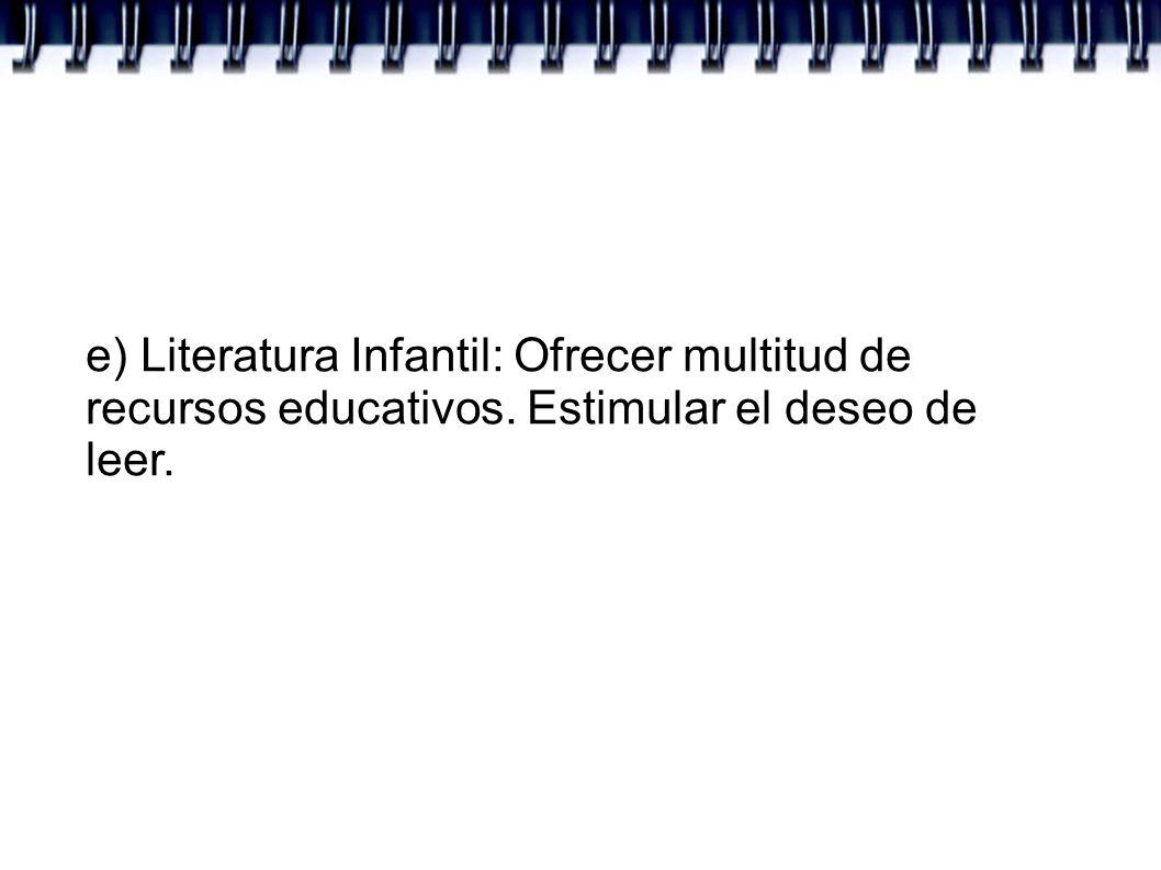 e) Literatura Infantil: Ofrecer multitud de recursos educativos. Estimular el deseo de leer.