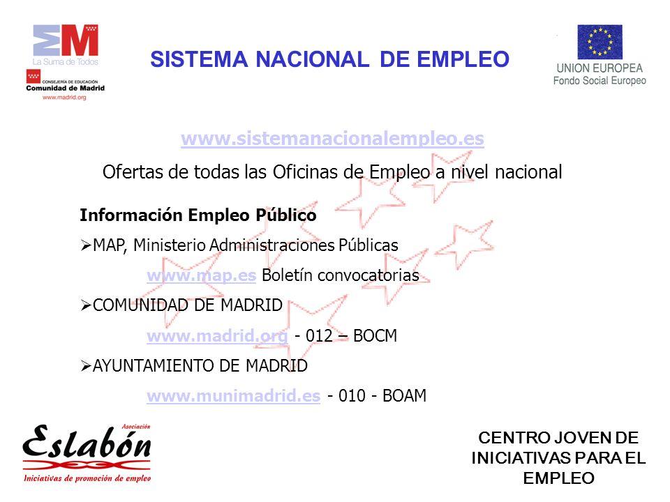www.sistemanacionalempleo.es Ofertas de todas las Oficinas de Empleo a nivel nacional SISTEMA NACIONAL DE EMPLEO Información Empleo Público MAP, Ministerio Administraciones Públicas www.map.eswww.map.es Boletín convocatorias COMUNIDAD DE MADRID www.madrid.orgwww.madrid.org - 012 – BOCM AYUNTAMIENTO DE MADRID www.munimadrid.eswww.munimadrid.es - 010 - BOAM CENTRO JOVEN DE INICIATIVAS PARA EL EMPLEO