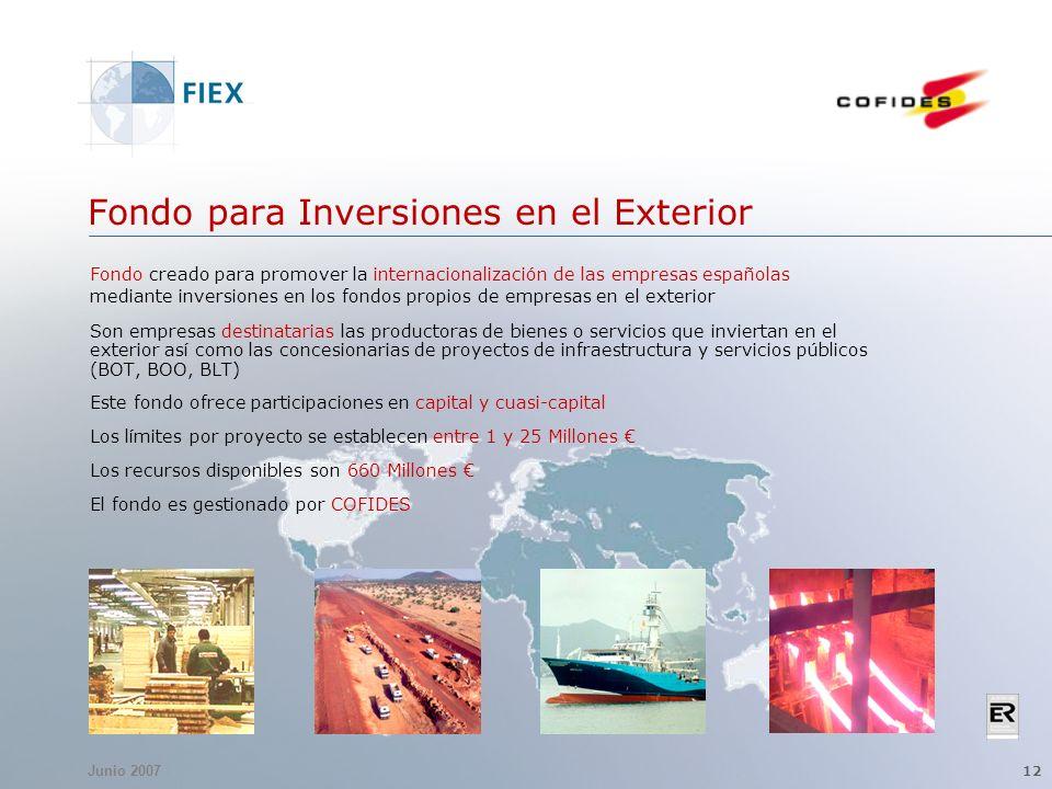 Junio 2007 12 Fondo para Inversiones en el Exterior Fondo creado para promover la internacionalización de las empresas españolas mediante inversiones