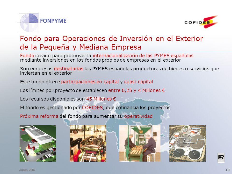 Junio 2007 13 Fondo para Operaciones de Inversión en el Exterior de la Pequeña y Mediana Empresa Fondo creado para promover la internacionalización de las PYMES españolas mediante inversiones en los fondos propios de empresas en el exterior Son empresas destinatarias las PYMES españolas productoras de bienes o servicios que inviertan en el exterior Este fondo ofrece participaciones en capital y cuasi-capital Los límites por proyecto se establecen entre 0,25 y 4 Millones Los recursos disponibles son 45 Millones El fondo es gestionado por COFIDES, que cofinancia los proyectos Próxima reforma del fondo para aumentar su operatividad