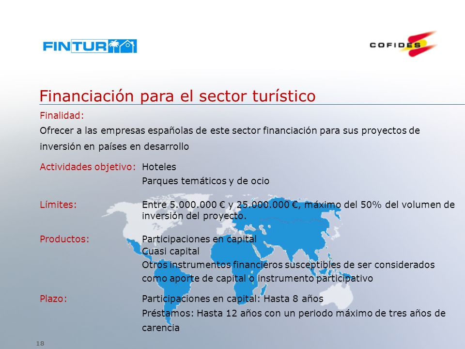Financiación para el sector turístico Finalidad: Ofrecer a las empresas españolas de este sector financiación para sus proyectos de inversión en países en desarrollo Actividades objetivo: Hoteles Parques temáticos y de ocio Límites: Entre 5.000.000 y 25.000.000, máximo del 50% del volumen de inversión del proyecto.