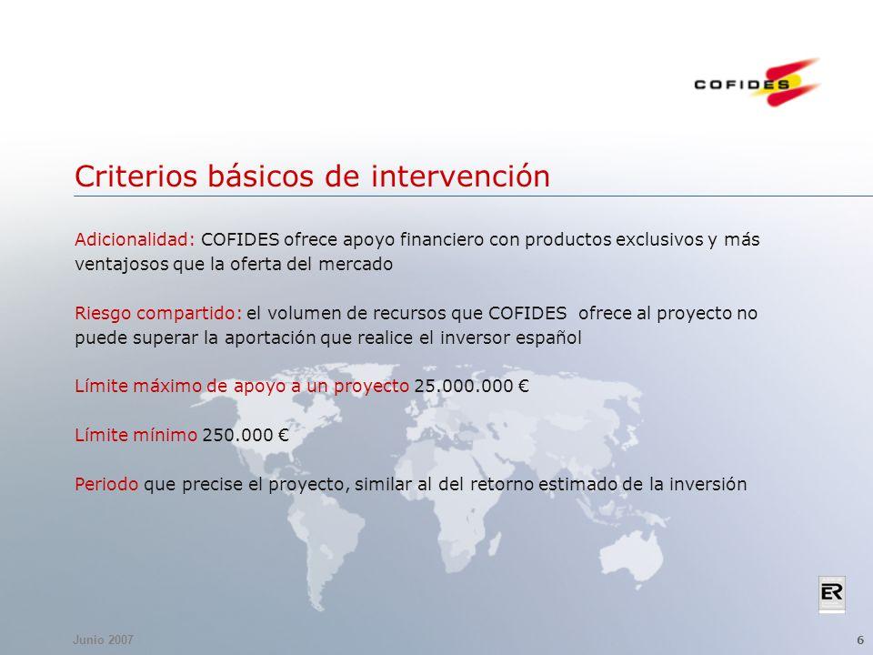 Junio 2007 6 Criterios básicos de intervención Adicionalidad: COFIDES ofrece apoyo financiero con productos exclusivos y más ventajosos que la oferta