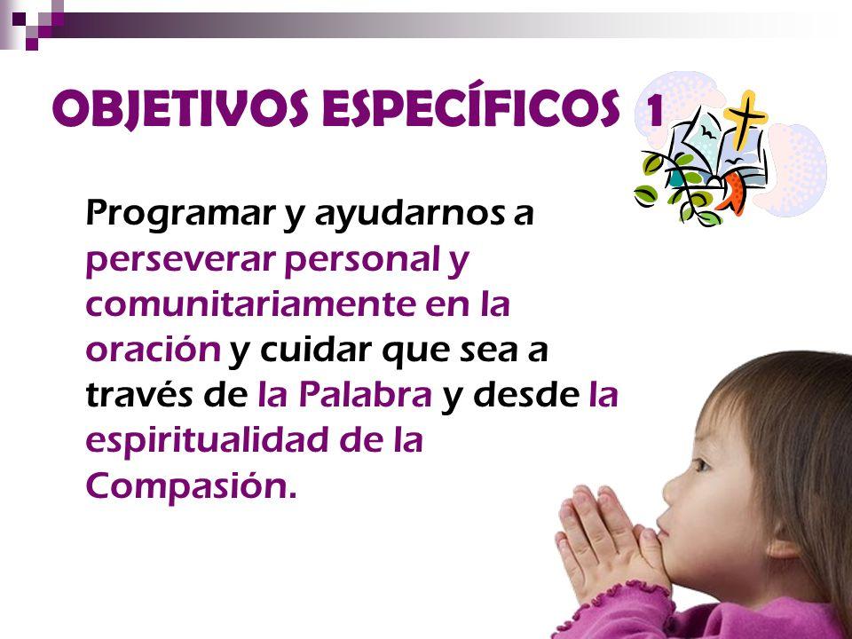 OBJETIVOS ESPECÍFICOS 1 Programar y ayudarnos a perseverar personal y comunitariamente en la oración y cuidar que sea a través de la Palabra y desde l