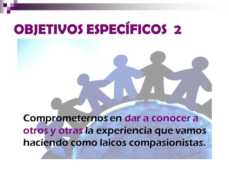 OBJETIVOS ESPECÍFICOS 2 Comprometernos en dar a conocer a otros y otras la experiencia que vamos haciendo como laicos compasionistas.
