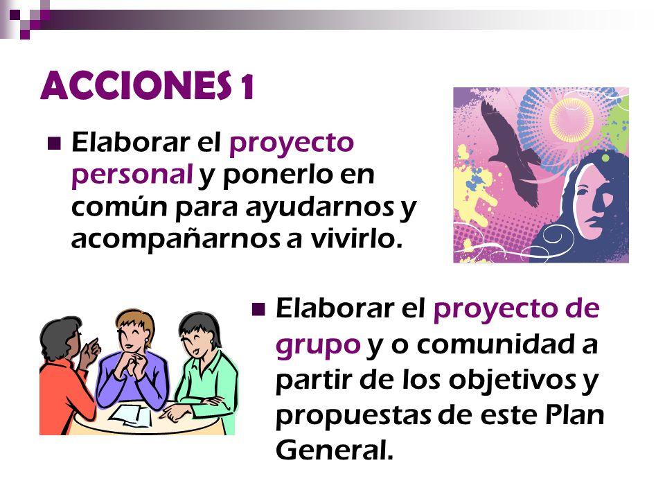 ACCIONES 1 Elaborar el proyecto personal y ponerlo en común para ayudarnos y acompañarnos a vivirlo. Elaborar el proyecto de grupo y o comunidad a par