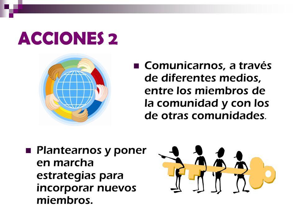 ACCIONES 2 Comunicarnos, a través de diferentes medios, entre los miembros de la comunidad y con los de otras comunidades. Plantearnos y poner en marc