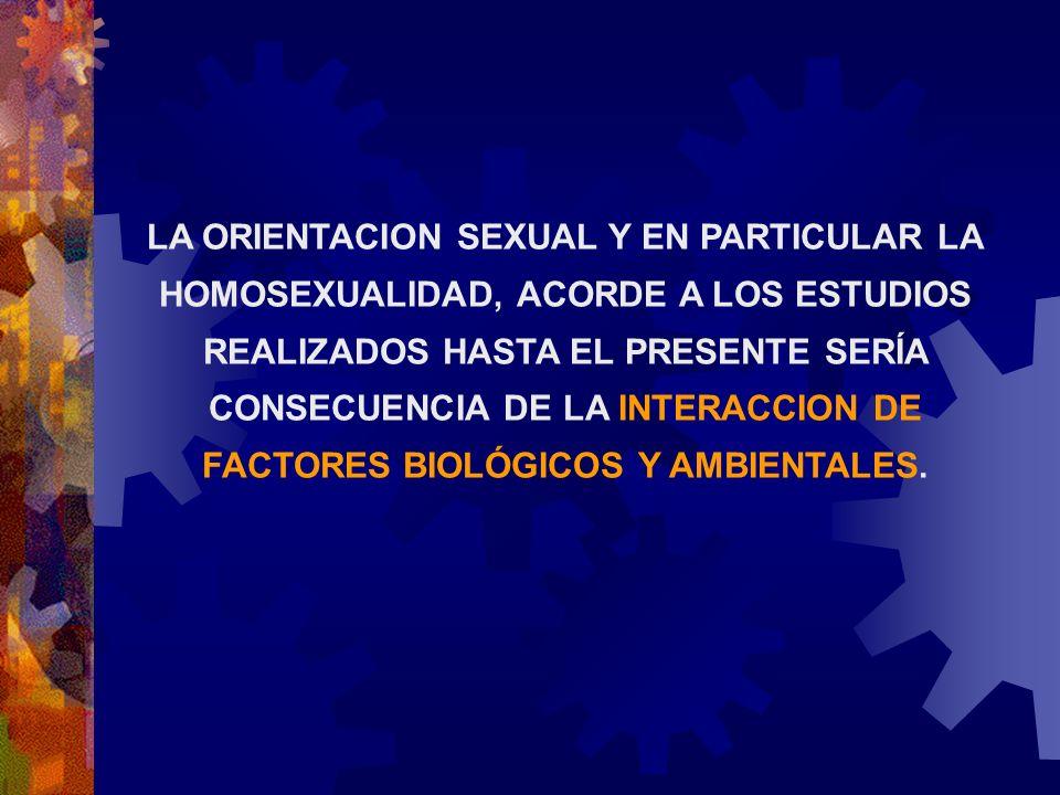LA ORIENTACION SEXUAL Y EN PARTICULAR LA HOMOSEXUALIDAD, ACORDE A LOS ESTUDIOS REALIZADOS HASTA EL PRESENTE SERÍA CONSECUENCIA DE LA INTERACCION DE FA