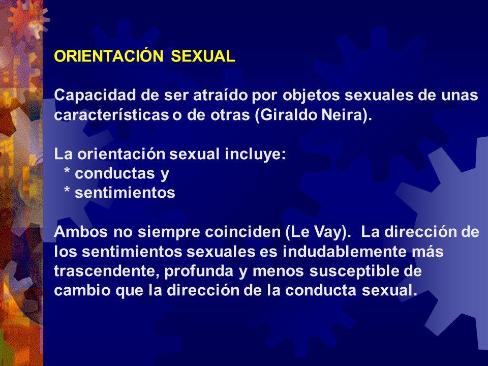 ORIENTACIÓN SEXUAL Capacidad de ser atraído por objetos sexuales de unas características o de otras (Giraldo Neira). La orientación sexual incluye: *