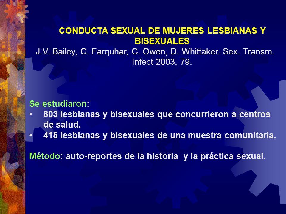 CONDUCTA SEXUAL DE MUJERES LESBIANAS Y BISEXUALES J.V. Bailey, C. Farquhar, C. Owen, D. Whittaker. Sex. Transm. Infect 2003, 79. Se estudiaron: 803 le