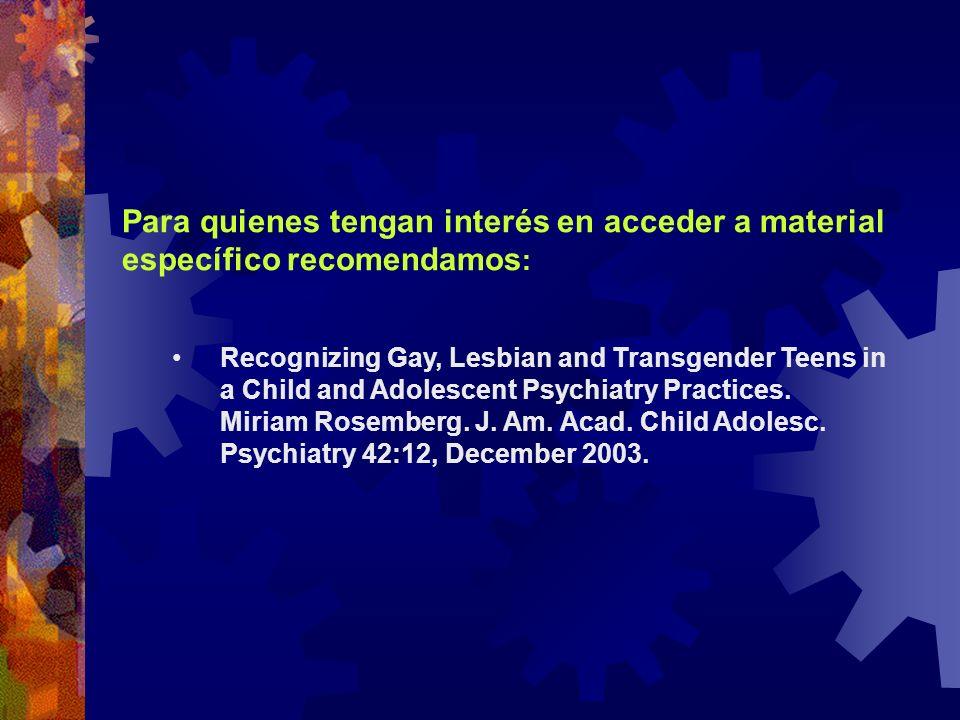 Para quienes tengan interés en acceder a material específico recomendamos : Recognizing Gay, Lesbian and Transgender Teens in a Child and Adolescent P