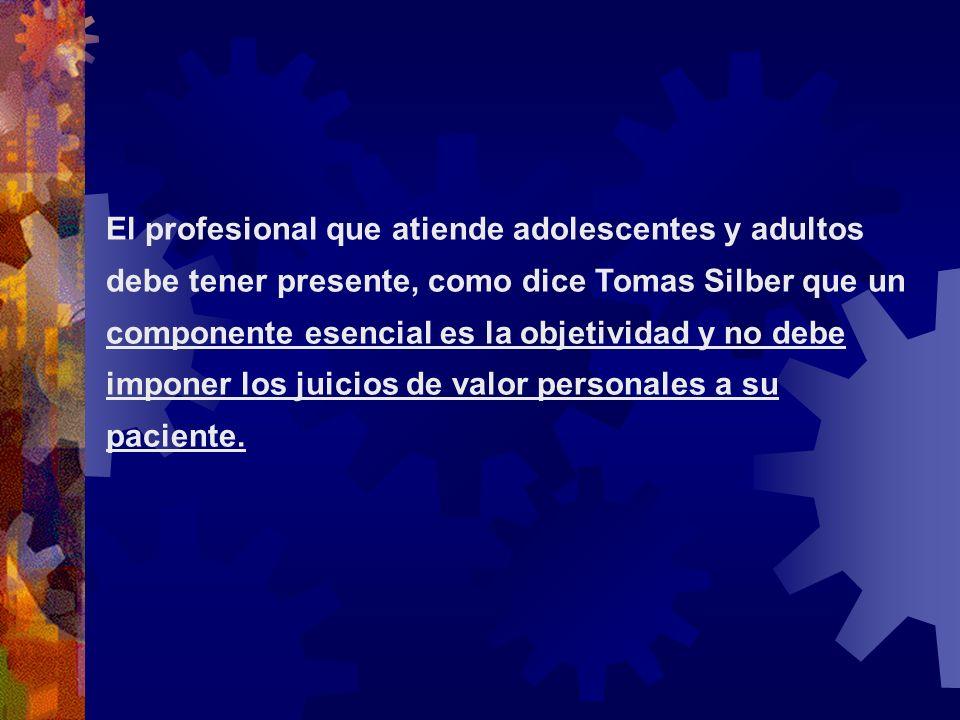 El profesional que atiende adolescentes y adultos debe tener presente, como dice Tomas Silber que un componente esencial es la objetividad y no debe i