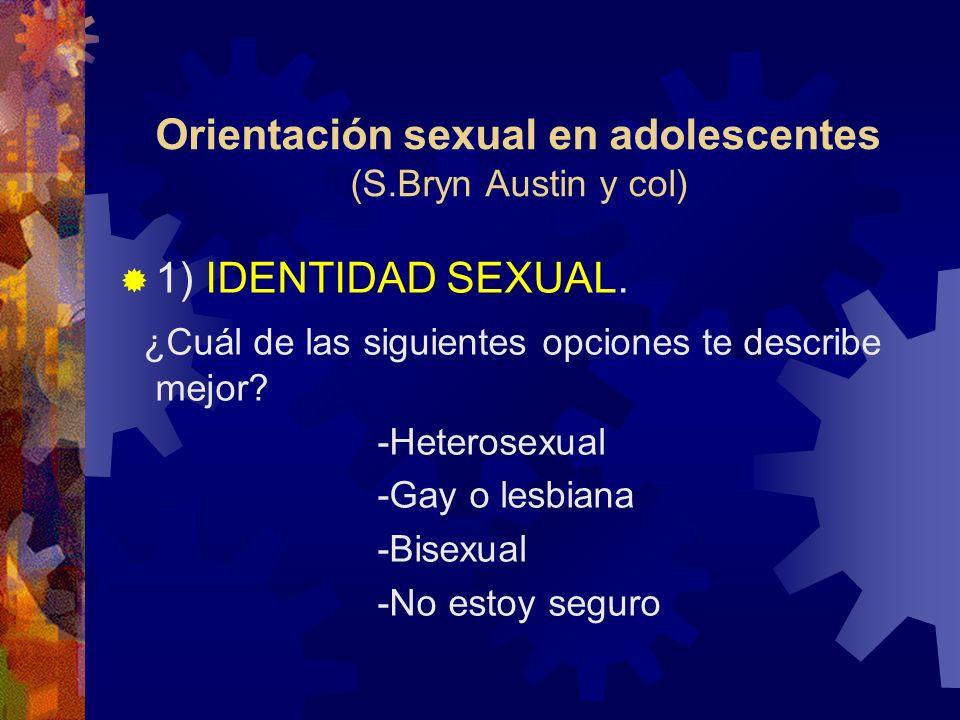 Orientación sexual en adolescentes (S.Bryn Austin y col) 1) IDENTIDAD SEXUAL. ¿Cuál de las siguientes opciones te describe mejor? -Heterosexual -Gay o