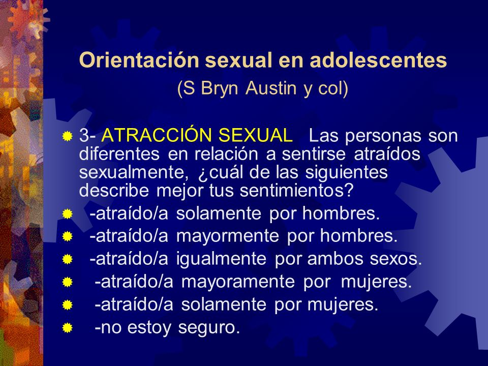 Orientación sexual en adolescentes (S Bryn Austin y col) 3- ATRACCIÓN SEXUAL Las personas son diferentes en relación a sentirse atraídos sexualmente,