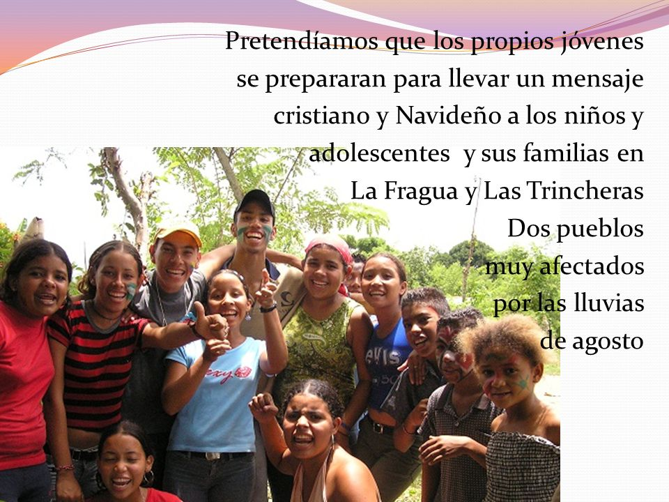 Pretendíamos que los propios jóvenes se prepararan para llevar un mensaje cristiano y Navideño a los niños y adolescentes y sus familias en La Fragua y Las Trincheras Dos pueblos muy afectados por las lluvias de agosto
