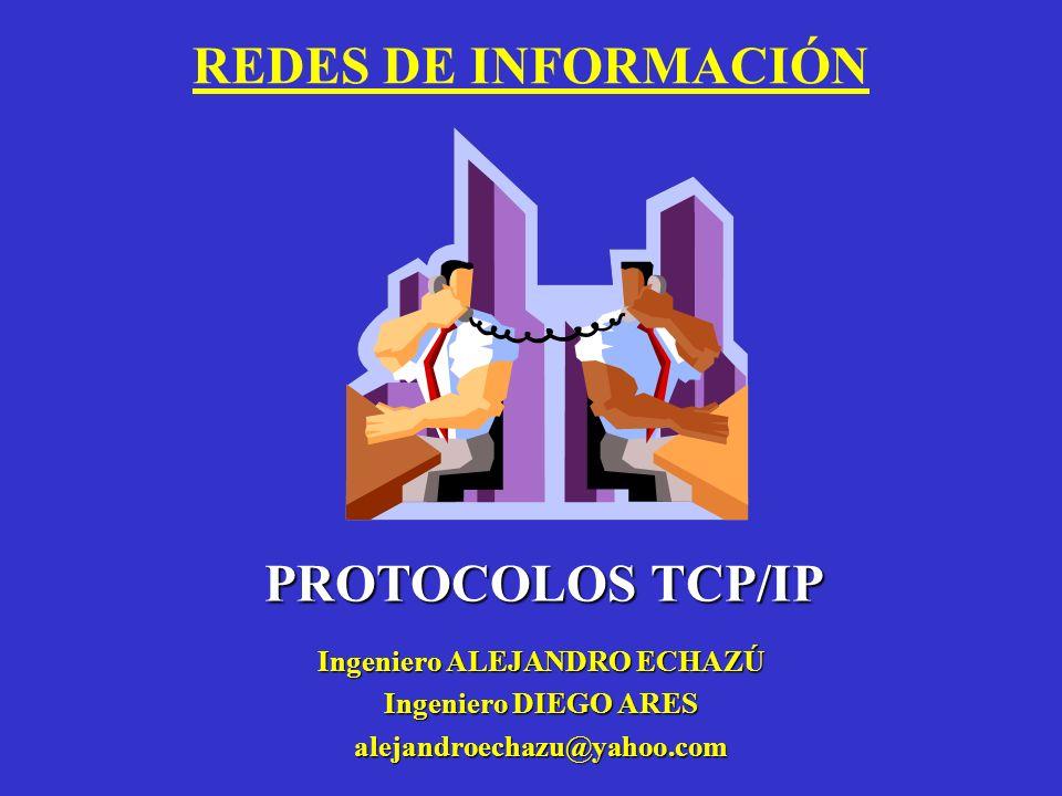 REDES DE INFORMACIÓN Ingeniero ALEJANDRO ECHAZÚ Ingeniero DIEGO ARES alejandroechazu@yahoo.com PROTOCOLOS TCP/IP