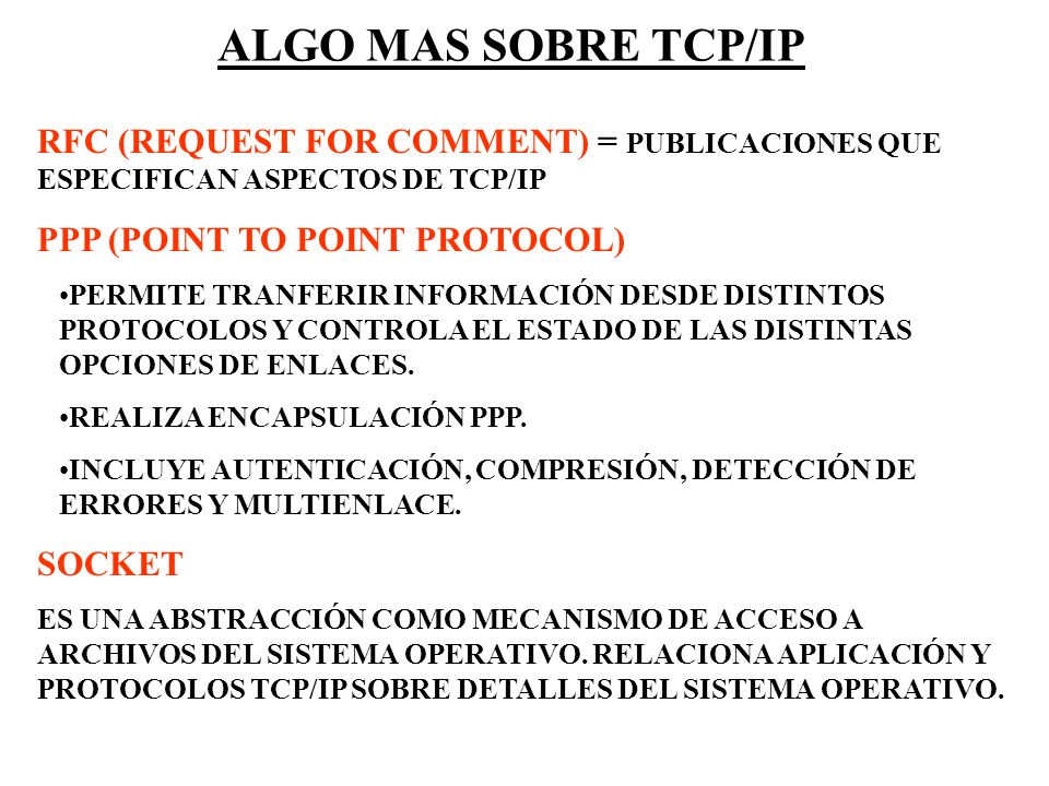 ALGO MAS SOBRE TCP/IP RFC (REQUEST FOR COMMENT) = PUBLICACIONES QUE ESPECIFICAN ASPECTOS DE TCP/IP PPP (POINT TO POINT PROTOCOL) PERMITE TRANFERIR INF