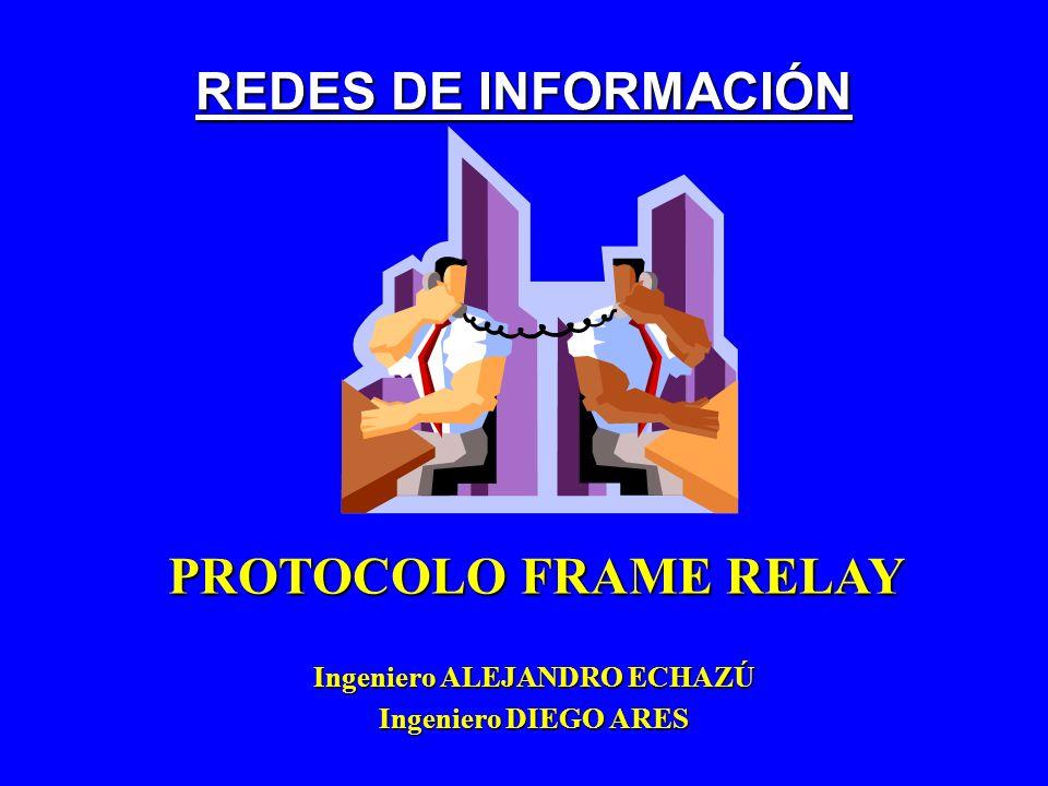 REDES DE INFORMACIÓN Ingeniero ALEJANDRO ECHAZÚ Ingeniero DIEGO ARES PROTOCOLO FRAME RELAY
