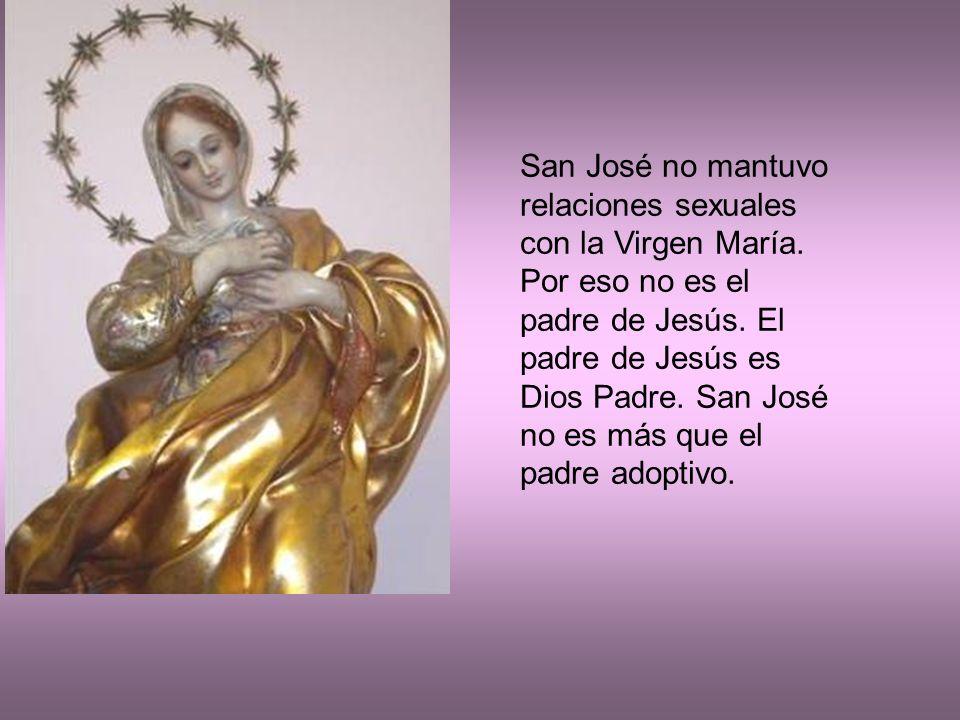 San José no mantuvo relaciones sexuales con la Virgen María. Por eso no es el padre de Jesús. El padre de Jesús es Dios Padre. San José no es más que