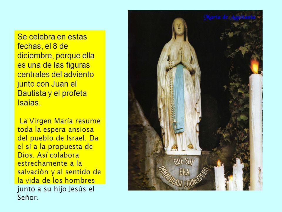 Se celebra en estas fechas, el 8 de diciembre, porque ella es una de las figuras centrales del adviento junto con Juan el Bautista y el profeta Isaías