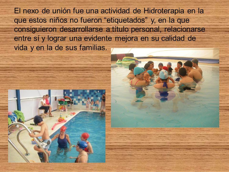 El nexo de unión fue una actividad de Hidroterapia en la que estos niños no fueron etiquetados y, en la que consiguieron desarrollarse a título personal, relacionarse entre sí y lograr una evidente mejora en su calidad de vida y en la de sus familias.
