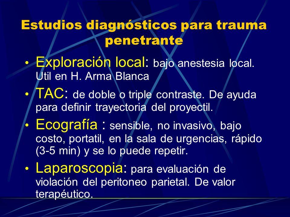 Estudios diagnósticos para trauma penetrante Exploración local: bajo anestesia local. Util en H. Arma Blanca TAC: de doble o triple contraste. De ayud