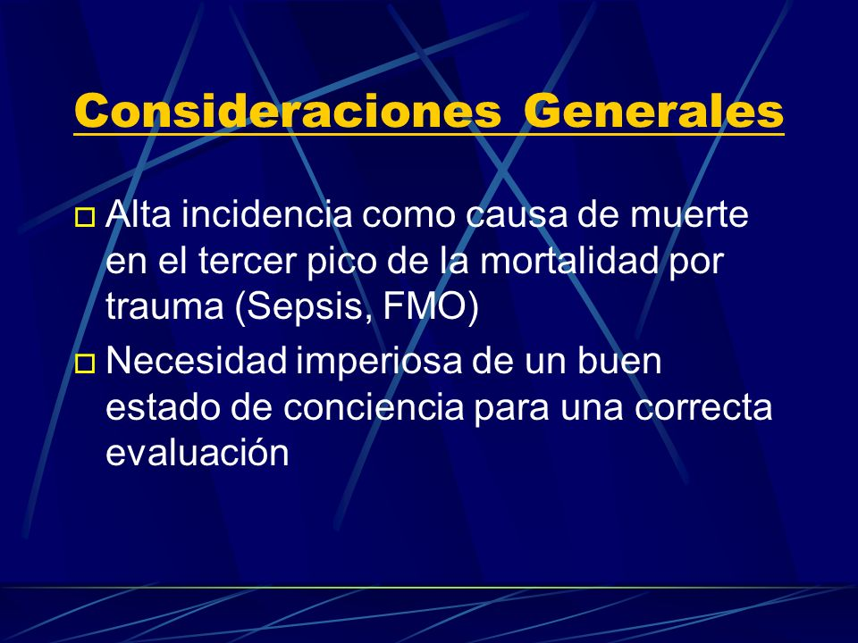 Consideraciones Generales o Alta incidencia como causa de muerte en el tercer pico de la mortalidad por trauma (Sepsis, FMO) o Necesidad imperiosa de