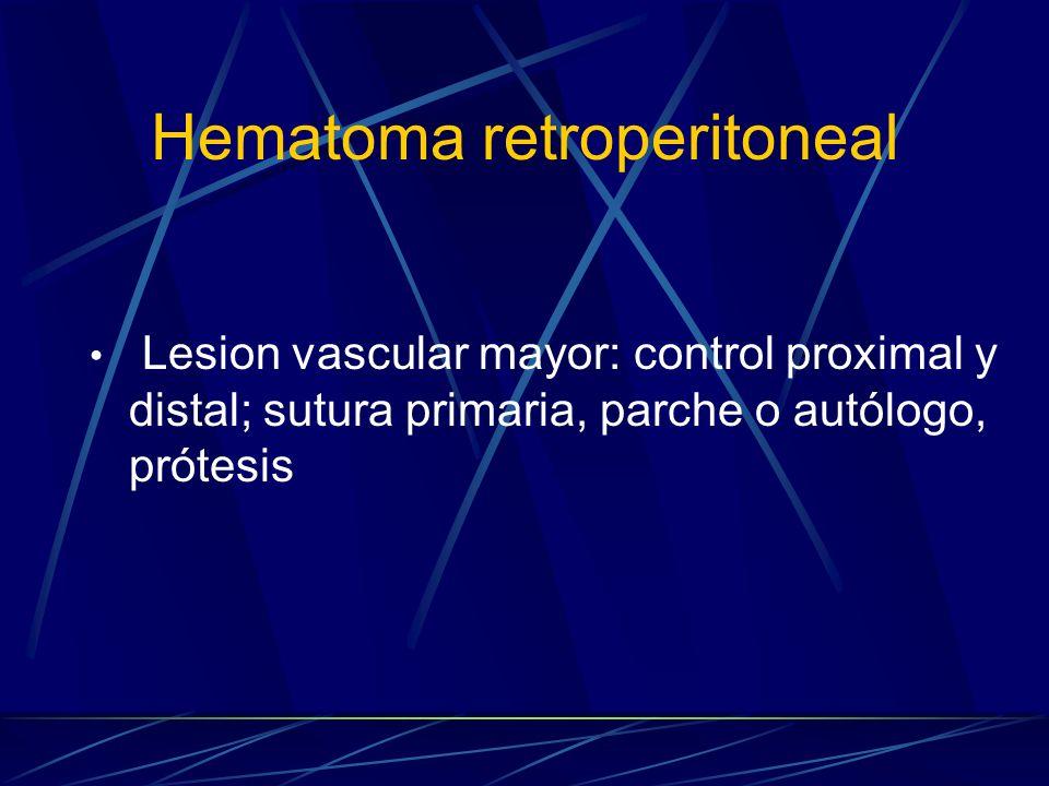 Hematoma retroperitoneal Lesion vascular mayor: control proximal y distal; sutura primaria, parche o autólogo, prótesis