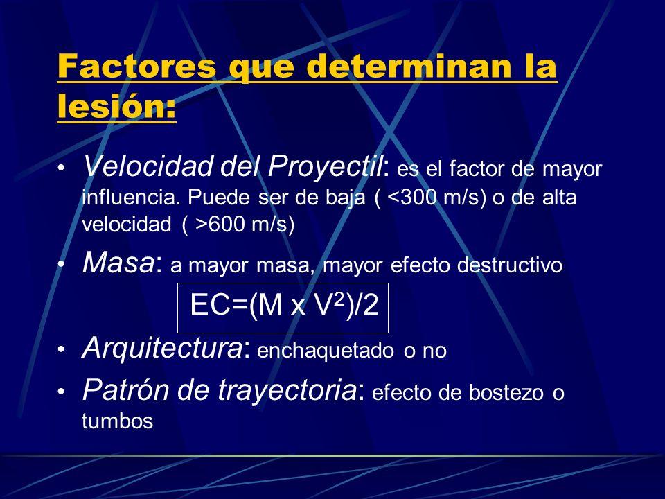 Factores que determinan la lesión: Velocidad del Proyectil: es el factor de mayor influencia. Puede ser de baja ( 600 m/s) Masa: a mayor masa, mayor e
