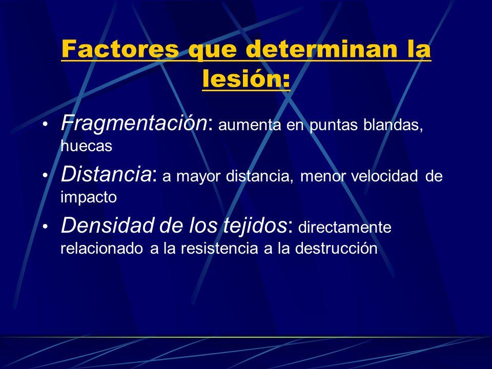 Factores que determinan la lesión: Fragmentación: aumenta en puntas blandas, huecas Distancia: a mayor distancia, menor velocidad de impacto Densidad