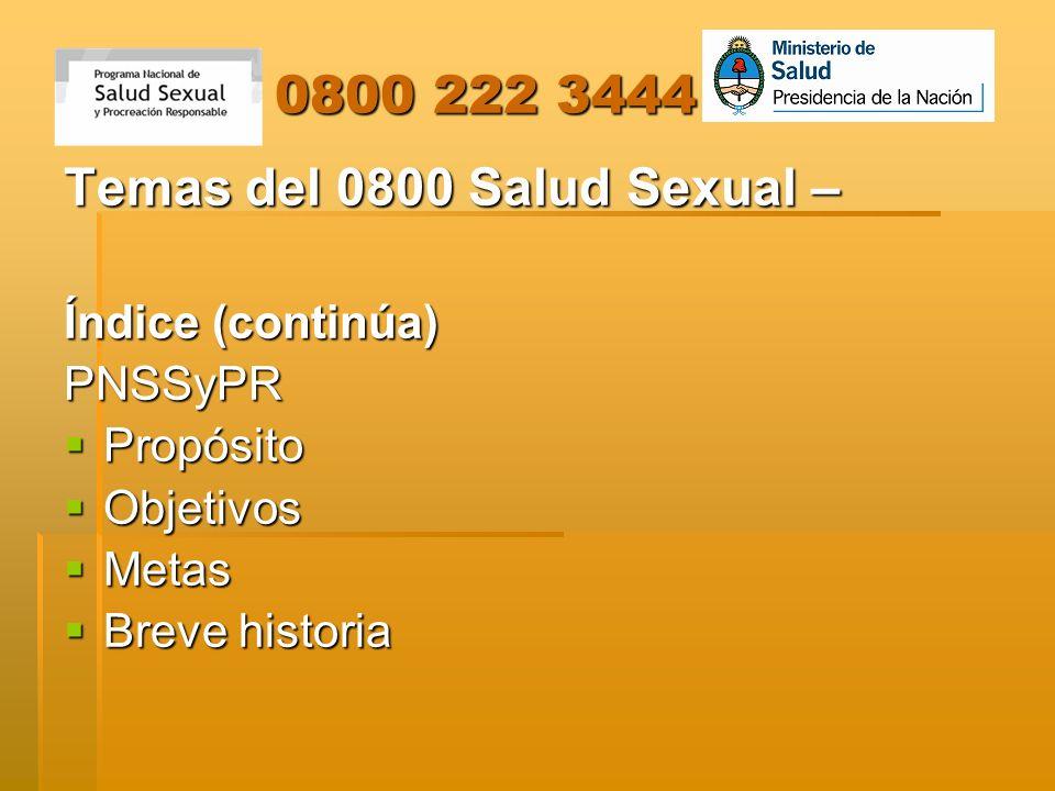 0800 222 3444 0800 222 3444 Temas del 0800 Salud Sexual – Índice (continúa) PNSSyPR Propósito Propósito Objetivos Objetivos Metas Metas Breve historia
