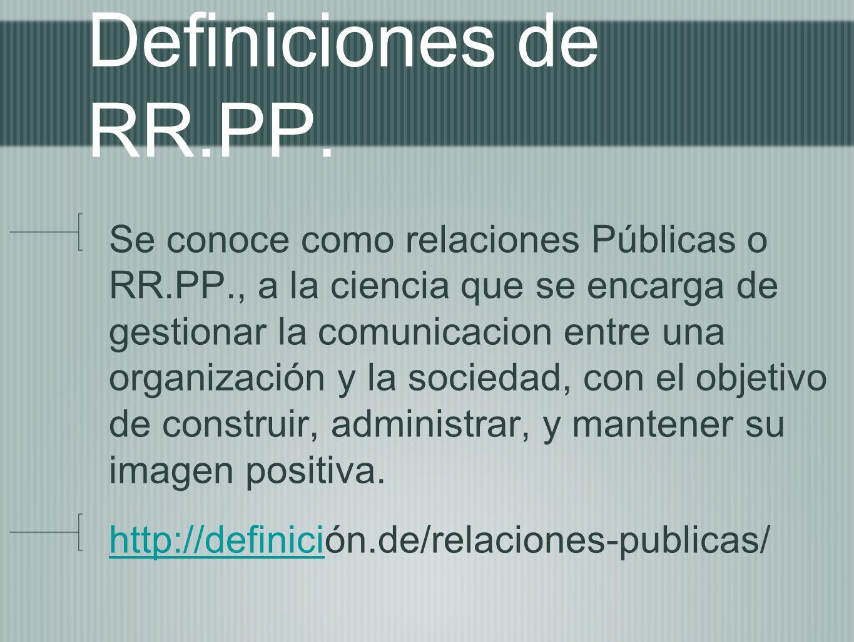 Definiciones de RR.PP. Se conoce como relaciones Públicas o RR.PP., a la ciencia que se encarga de gestionar la comunicacion entre una organización y