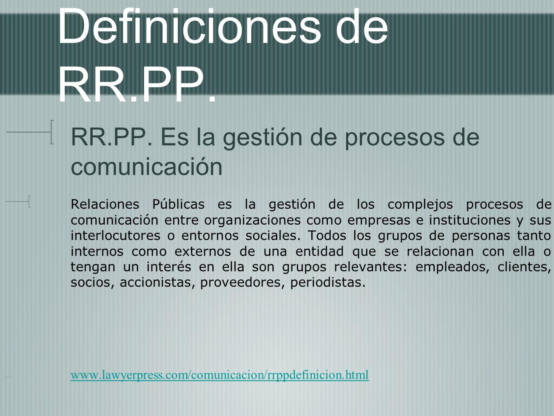 Definiciones de RR.PP. RR.PP. Es la gestión de procesos de comunicación Relaciones Públicas es la gestión de los complejos procesos de comunicación en