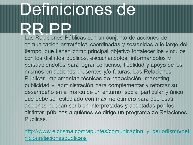 Definiciones de RR.PP. Las Relaciones Públicas son un conjunto de acciones de comunicación estratégica coordinadas y sostenidas a lo largo del tiempo,