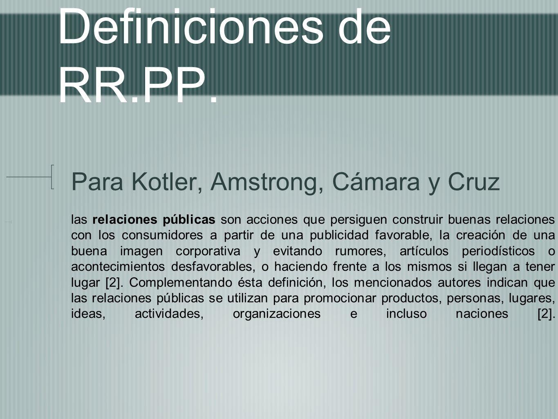 Definiciones de RR.PP. Para Kotler, Amstrong, Cámara y Cruz las relaciones públicas son acciones que persiguen construir buenas relaciones con los con