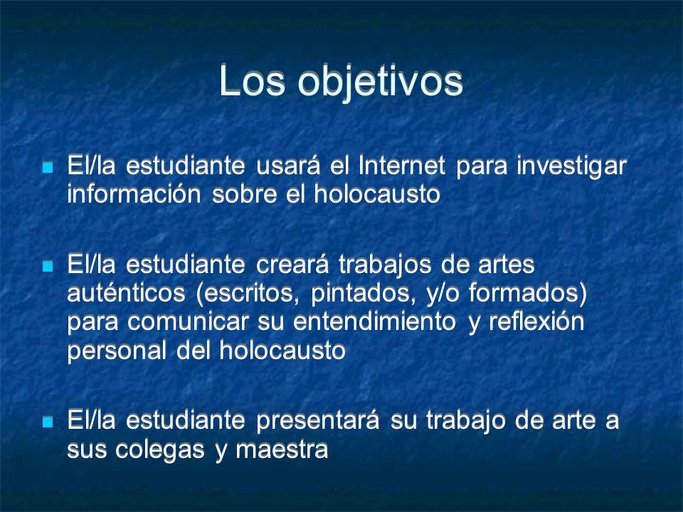 Los objetivos El/la estudiante usará el Internet para investigar información sobre el holocausto El/la estudiante creará trabajos de artes auténticos