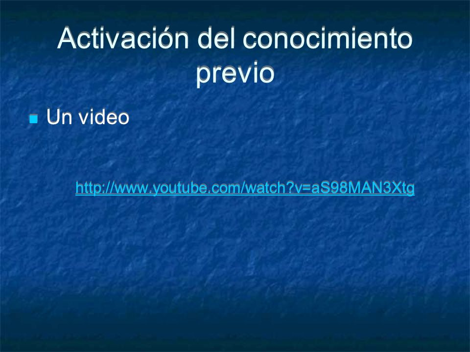 Activación del conocimiento previo Un video http://www.youtube.com/watch?v=aS98MAN3Xtg Un video http://www.youtube.com/watch?v=aS98MAN3Xtg