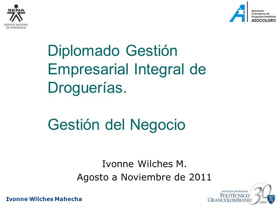 Ivonne Wilches Mahecha Diplomado Gestión Empresarial Integral de Droguerías. Gestión del Negocio Ivonne Wilches M. Agosto a Noviembre de 2011