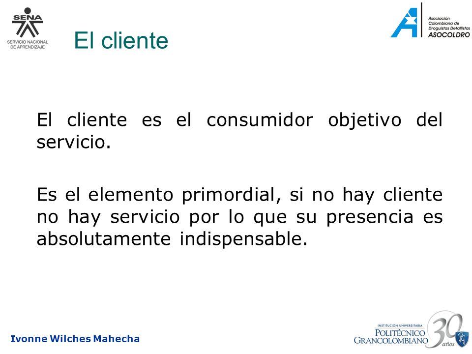Ivonne Wilches Mahecha El cliente El cliente es el consumidor objetivo del servicio. Es el elemento primordial, si no hay cliente no hay servicio por